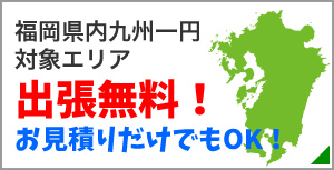福岡県内九州一円対象エリア出張無料!お見積もりだけでもOK!